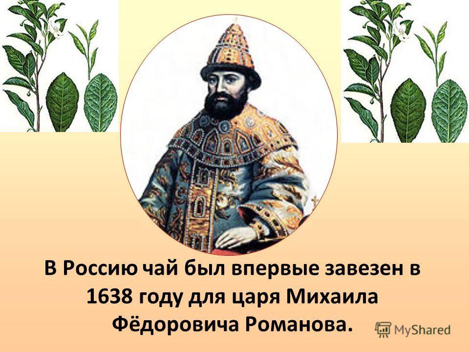 В Россию чай был впервые завезен в 1638 году для царя Михаила Фёдоровича Романова.