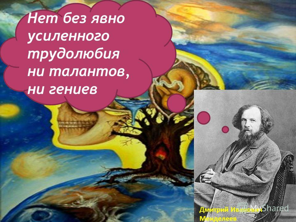 Дмитрий Иванович Менделеев Нет без явно усиленного трудолюбия ни талантов, ни гениев