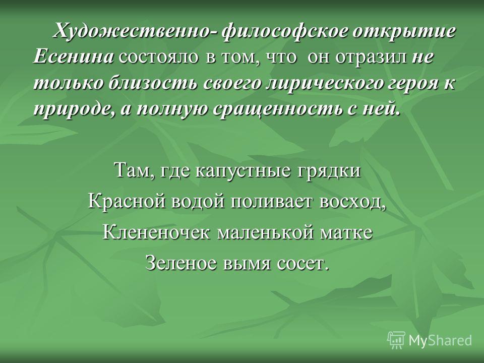 Художественно- философское открытие Есенина состояло в том, что он отразил не только близость своего лирического героя к природе, а полную сращенность с ней. Художественно- философское открытие Есенина состояло в том, что он отразил не только близост