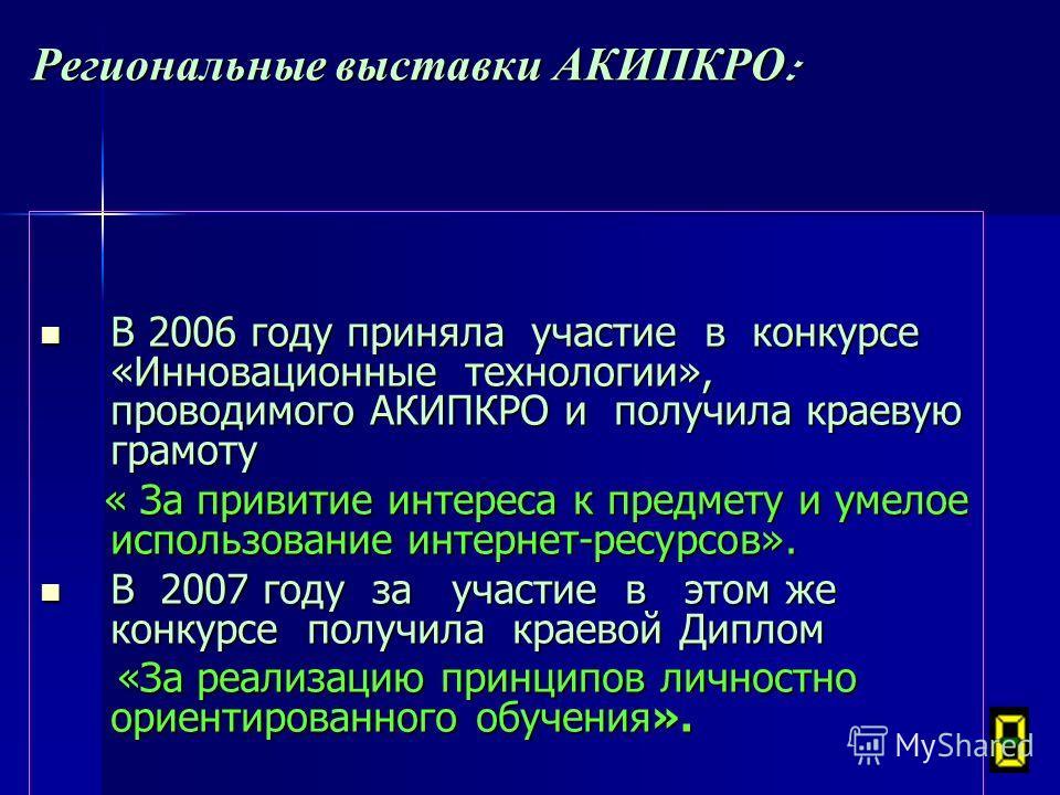 Региональные выставки АКИПКРО : В 2006 году приняла участие в конкурсе «Инновационные технологии», проводимого АКИПКРО и получила краевую грамоту В 2006 году приняла участие в конкурсе «Инновационные технологии», проводимого АКИПКРО и получила краеву