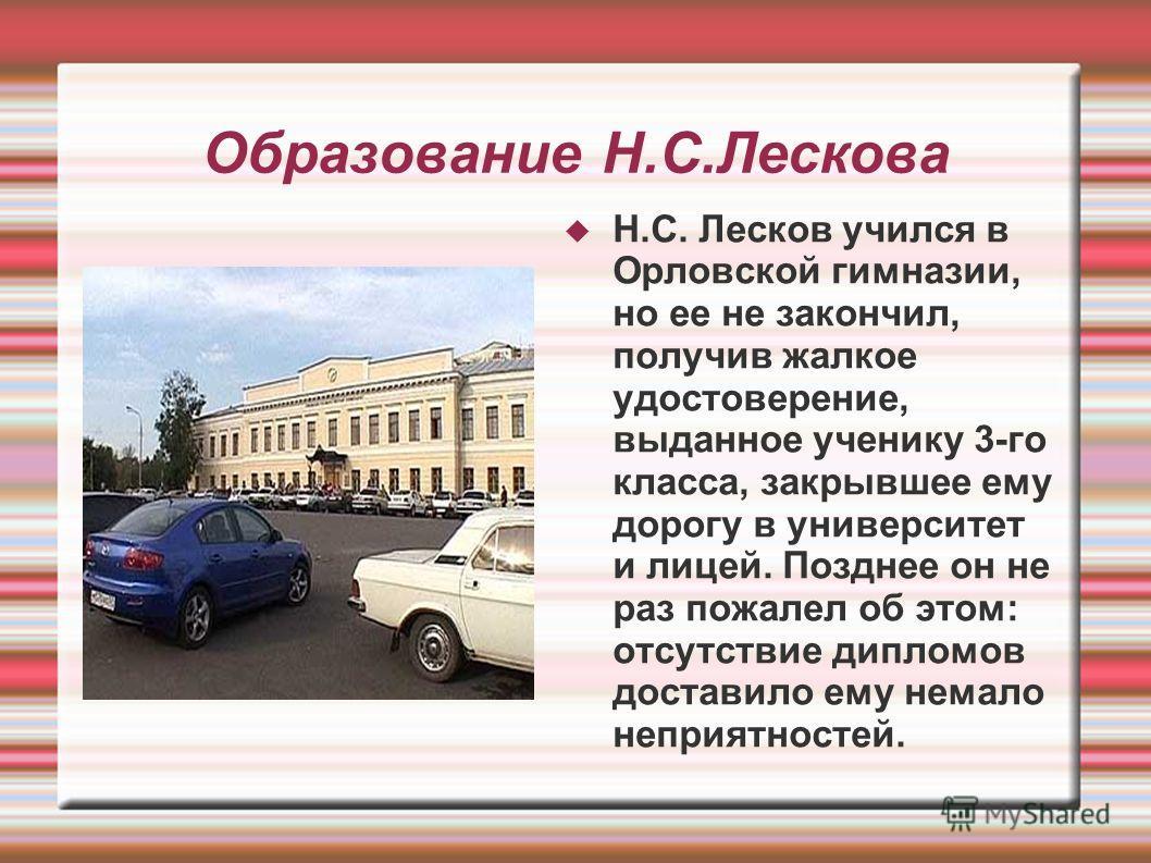 Образование Н.С.Лескова Н.С. Лесков учился в Орловской гимназии, но ее не закончил, получив жалкое удостоверение, выданное ученику 3-го класса, закрывшее ему дорогу в университет и лицей. Позднее он не раз пожалел об этом: отсутствие дипломов достави