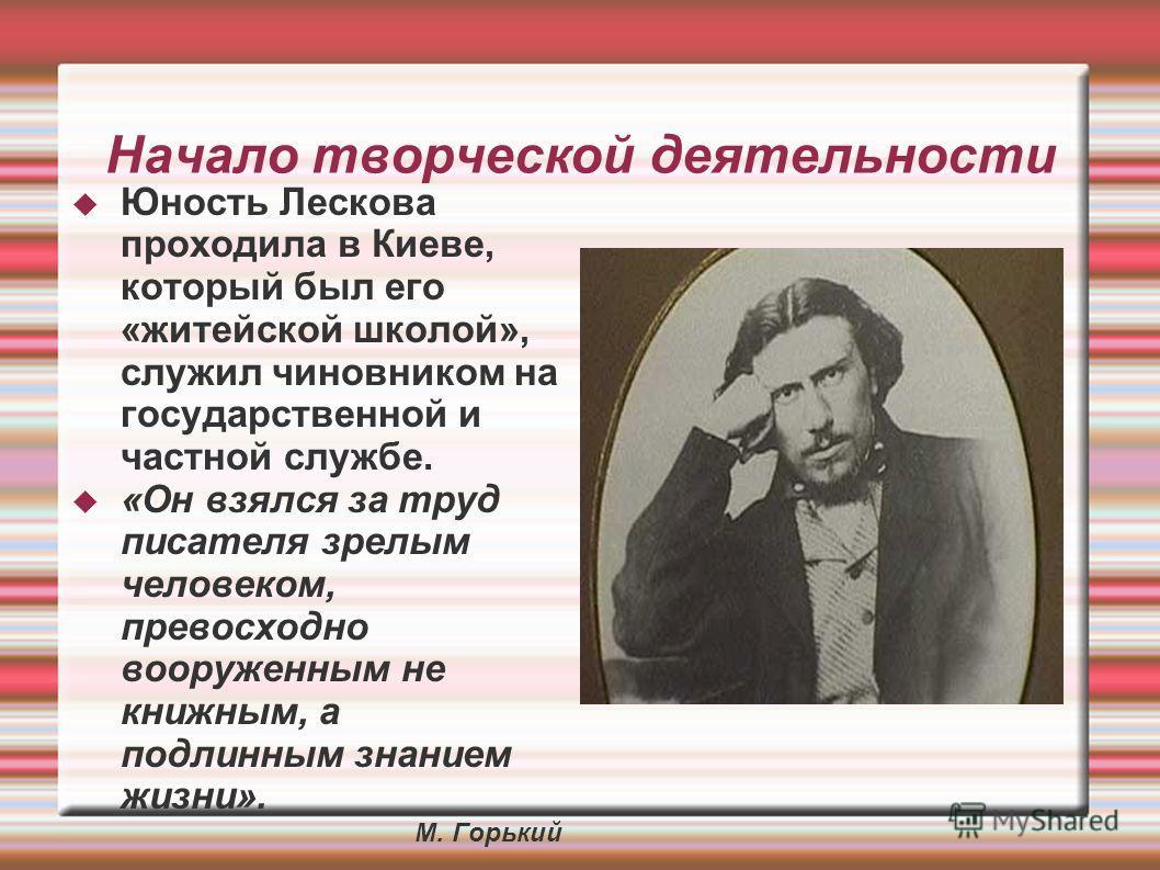Начало творческой деятельности Юность Лескова проходила в Киеве, который был его «житейской школой», служил чиновником на государственной и частной службе. «Он взялся за труд писателя зрелым человеком, превосходно вооруженным не книжным, а подлинным