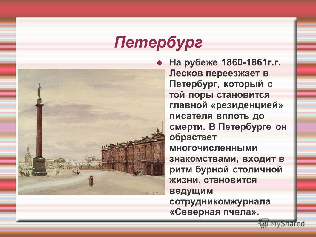 Петербург На рубеже 1860-1861г.г. Лесков переезжает в Петербург, который с той поры становится главной «резиденцией» писателя вплоть до смерти. В Петербурге он обрастает многочисленными знакомствами, входит в ритм бурной столичной жизни, становится в