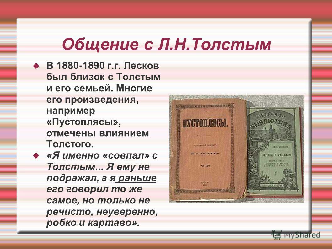 Общение с Л.Н.Толстым В 1880-1890 г.г. Лесков был близок с Толстым и его семьей. Многие его произведения, например «Пустоплясы», отмечены влиянием Толстого. «Я именно «совпал» с Толстым... Я ему не подражал, а я раньше его говорил то же самое, но тол
