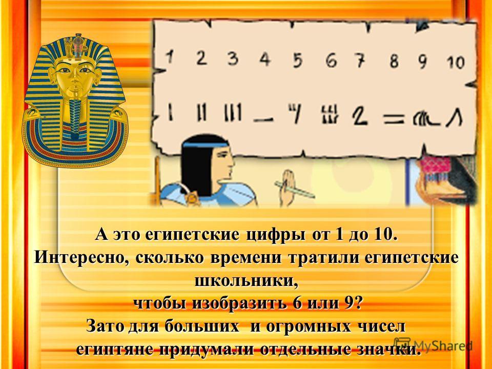 А это египетские цифры от 1 до 10. Интересно, сколько времени тратили египетские школьники, чтобы изобразить 6 или 9? чтобы изобразить 6 или 9? Зато для больших и огромных чисел египтяне придумали отдельные значки. египтяне придумали отдельные значки