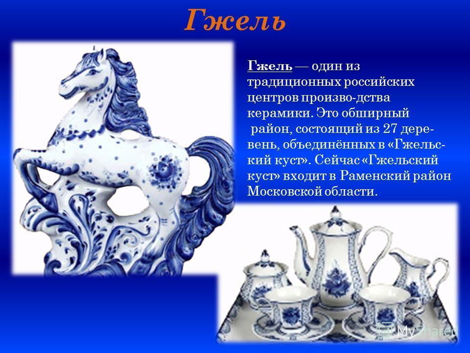 Гжель Гжель один из традиционных российских центров произво-дства керамики. Это обширный район, состоящий из 27 дере- вень, объединённых в «Гжельс- кий куст». Сейчас «Гжельский куст» входит в Раменский район Московской области.