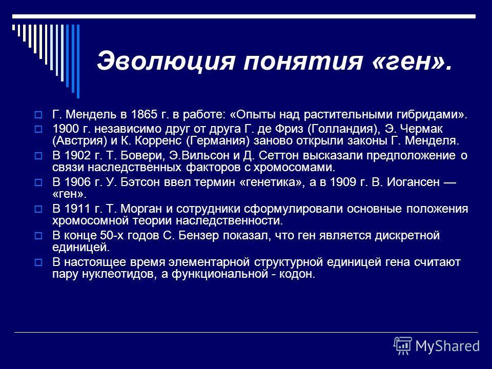 Эволюция понятия «ген». Г. Мендель в 1865 г. в работе: «Опыты над растительными гибридами». 1900 г. независимо друг от друга Г. де Фриз (Голландия), Э. Чермак (Австрия) и К. Корренс (Германия) заново открыли законы Г. Менделя. В 1902 г. Т. Бовери, Э.