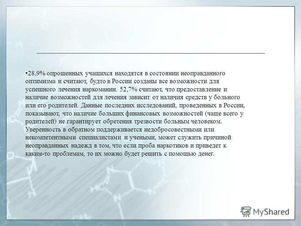 28,9% опрошенных учащихся находятся в состоянии неоправданного оптимизма и считают, будто в России созданы все возможности для успешного лечения наркомании. 52,7% считают, что предоставление и наличие возможностей для лечения зависит от наличия средс