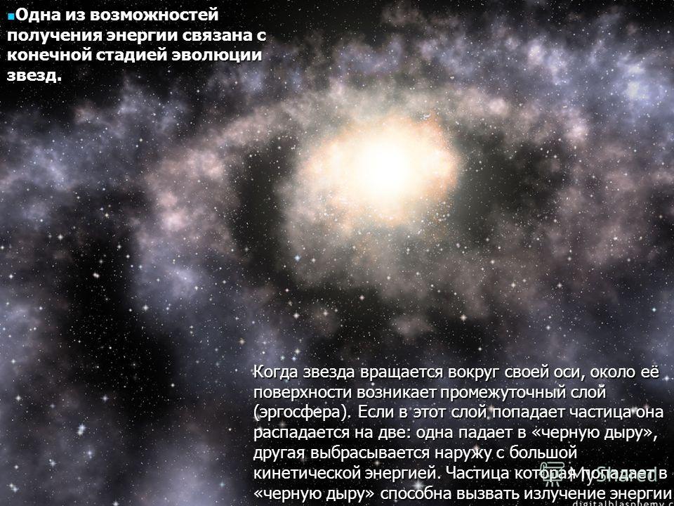 Одна из возможностей получения энергии связана с конечной стадией эволюции звезд. Одна из возможностей получения энергии связана с конечной стадией эволюции звезд. Когда звезда вращается вокруг своей оси, около её поверхности возникает промежуточный