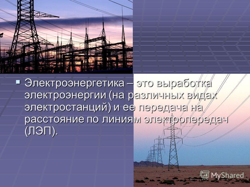 Электроэнергетика – это выработка электроэнергии (на различных видах электростанций) и ее передача на расстояние по линиям электропередач (ЛЭП). Электроэнергетика – это выработка электроэнергии (на различных видах электростанций) и ее передача на рас