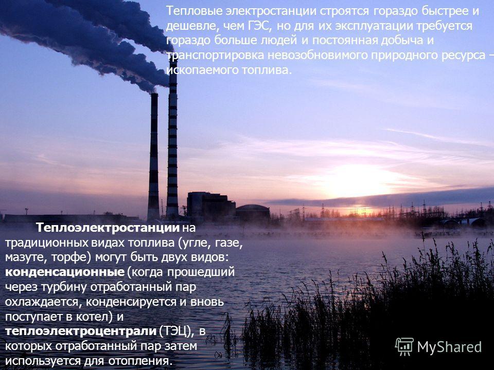 Тепловые электростанции строятся гораздо быстрее и дешевле, чем ГЭС, но для их эксплуатации требуется гораздо больше людей и постоянная добыча и транспортировка невозобновимого природного ресурса – ископаемого топлива. Теплоэлектростанции на традицио