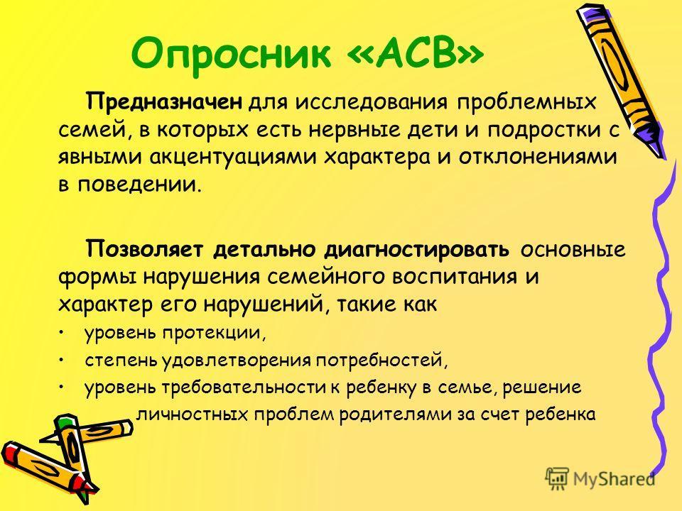 Опросник «АСВ» Предназначен для исследования проблемных семей, в которых есть нервные дети и подростки с явными акцентуациями характера и отклонениями в поведении. Позволяет детально диагностировать основные формы нарушения семейного воспитания и хар