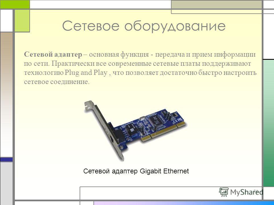 24 Сетевое оборудование Сетевой адаптер – основная функция - передача и прием информации по сети. Практически все современные сетевые платы поддерживают технологию Plug and Play, что позволяет достаточно быстро настроить сетевое соединение. Сетевой а
