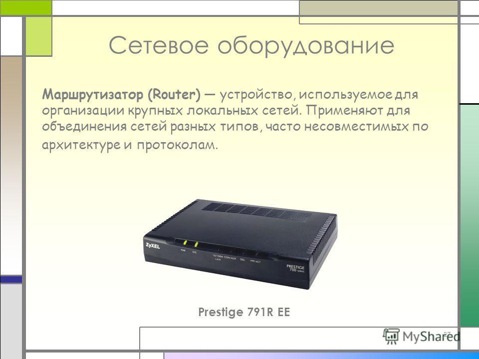 27 Маршрутизатор (Router) устройство, используемое для организации крупных локальных сетей. Применяют для объединения сетей разных типов, часто несовместимых по архитектуре и протоколам. Сетевое оборудование Prestige 791R EE