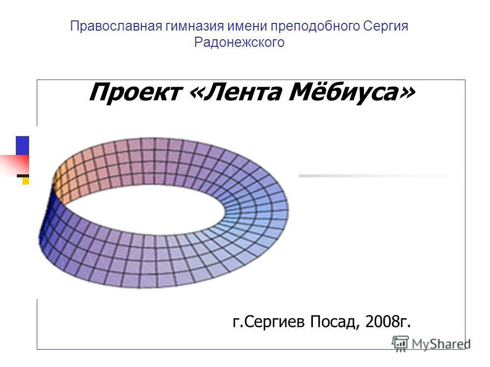 Православная гимназия имени преподобного Сергия Радонежского Проект «Лента Мёбиуса» г.Сергиев Посад, 2008г.