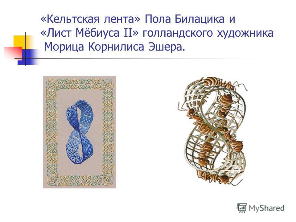 «Кельтская лента» Пола Билацика и «Лист Мёбиуса II» голландского художника Морица Корнилиса Эшера.