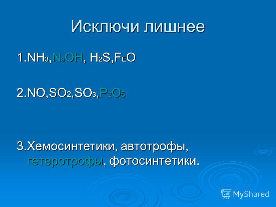 Исключи лишнее 1.NH 3,N а OH, H 2 S,F E O 2.NO,SO 2,SO 3,P 2 O 5 3.Хемосинтетики, автотрофы, гетеротрофы, фотосинтетики.