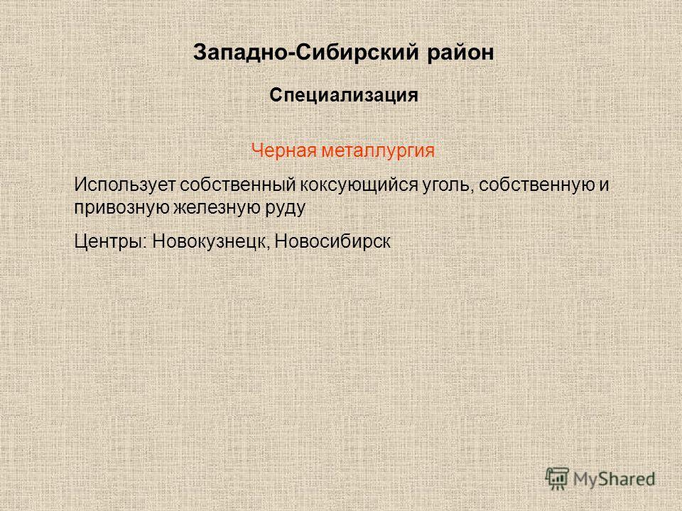 Западно-Сибирский район Специализация Черная металлургия Использует собственный коксующийся уголь, собственную и привозную железную руду Центры: Новокузнецк, Новосибирск