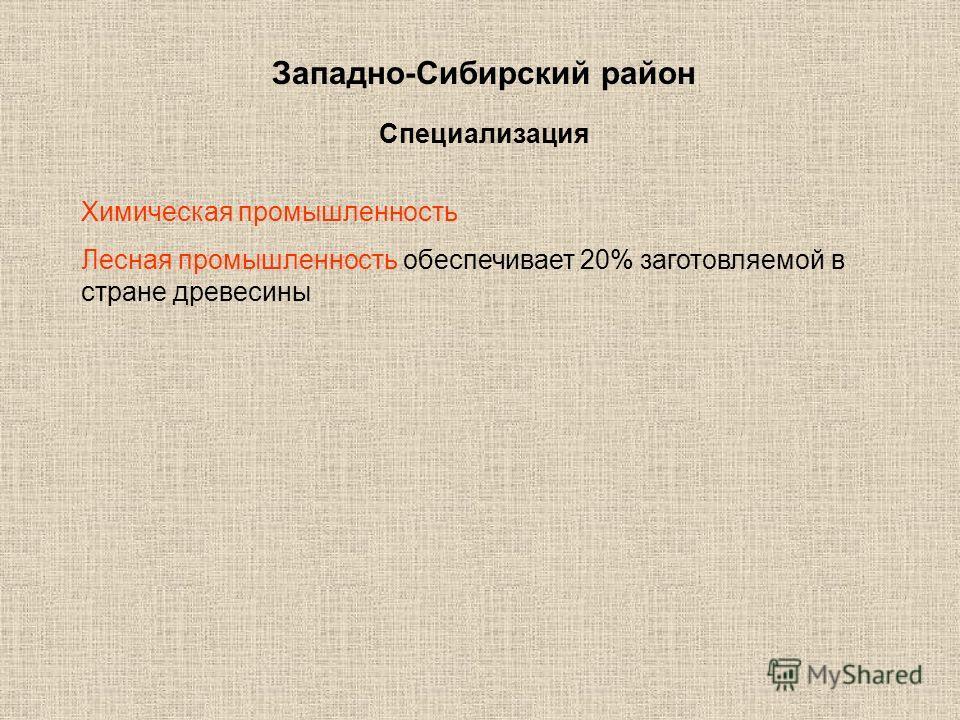 Западно-Сибирский район Специализация Химическая промышленность Лесная промышленность обеспечивает 20% заготовляемой в стране древесины