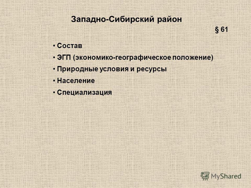 Западно-Сибирский район Состав ЭГП (экономико-географическое положение) Природные условия и ресурсы Население Специализация § 61