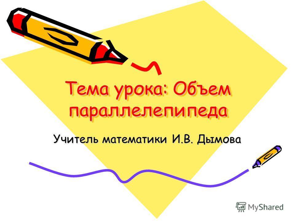 Тема урока: Объем параллелепипеда Учитель математики И.В. Дымова