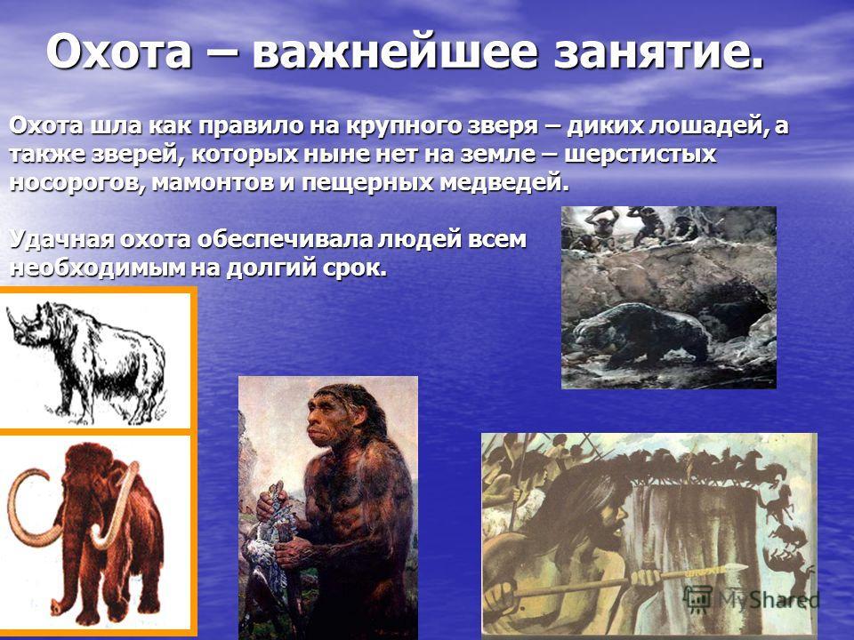 Охота – важнейшее занятие. Охота шла как правило на крупного зверя – диких лошадей, а также зверей, которых ныне нет на земле – шерстистых носорогов, мамонтов и пещерных медведей. Удачная охота обеспечивала людей всем необходимым на долгий срок.