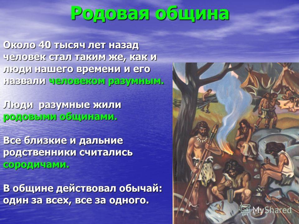 Родовая община Около 40 тысяч лет назад человек стал таким же, как и люди нашего времени и его назвали человеком разумным. Люди разумные жили родовыми общинами. Все близкие и дальние родственники считались сородичами. В общине действовал обычай: один