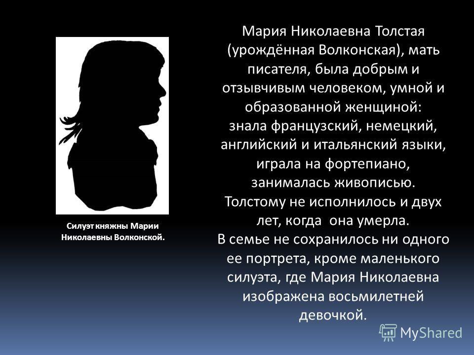 Силуэт княжны Марии Николаевны Волконской. Мария Николаевна Толстая (урождённая Волконская), мать писателя, была добрым и отзывчивым человеком, умной и образованной женщиной: знала французский, немецкий, английский и итальянский языки, играла на форт
