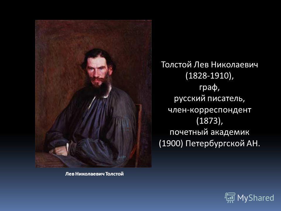 Толстой Лев Николаевич (1828-1910), граф, русский писатель, член-корреспондент (1873), почетный академик (1900) Петербургской АН. Лев Николаевич Толстой