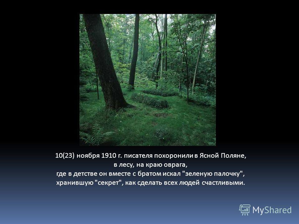 10(23) ноября 1910 г. писателя похоронили в Ясной Поляне, в лесу, на краю оврага, где в детстве он вместе с братом искал зеленую палочку, хранившую секрет, как сделать всех людей счастливыми.