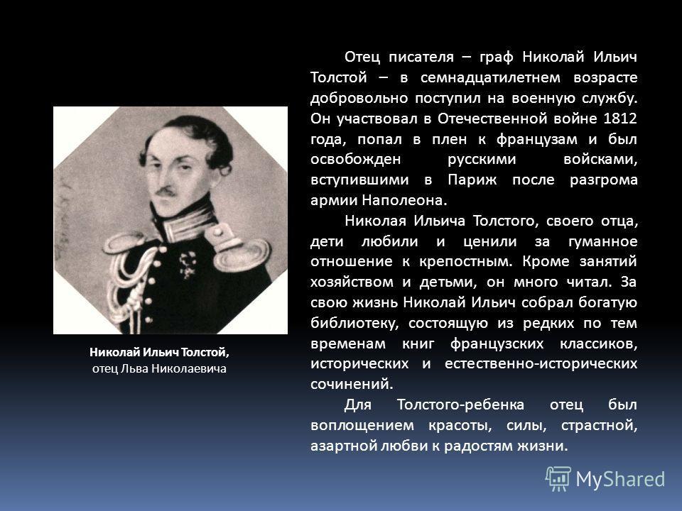 Николай Ильич Толстой, отец Льва Николаевича Отец писателя – граф Николай Ильич Толстой – в семнадцатилетнем возрасте добровольно поступил на военную службу. Он участвовал в Отечественной войне 1812 года, попал в плен к французам и был освобожден рус