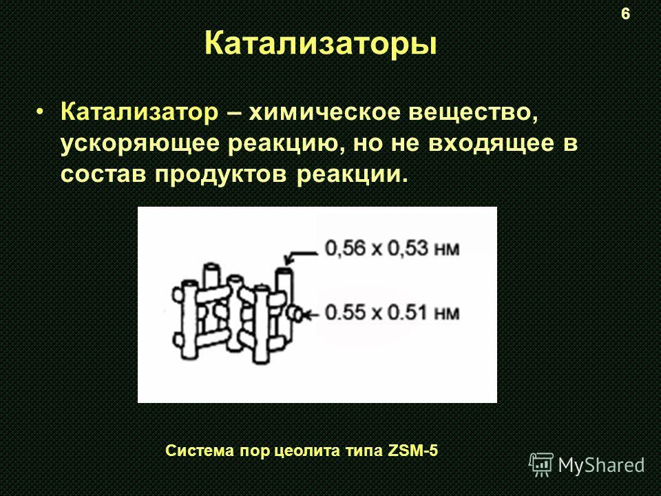 Катализаторы Катализатор – химическое вещество, ускоряющее реакцию, но не входящее в состав продуктов реакции. Система пор цеолита типа ZSM-5 6