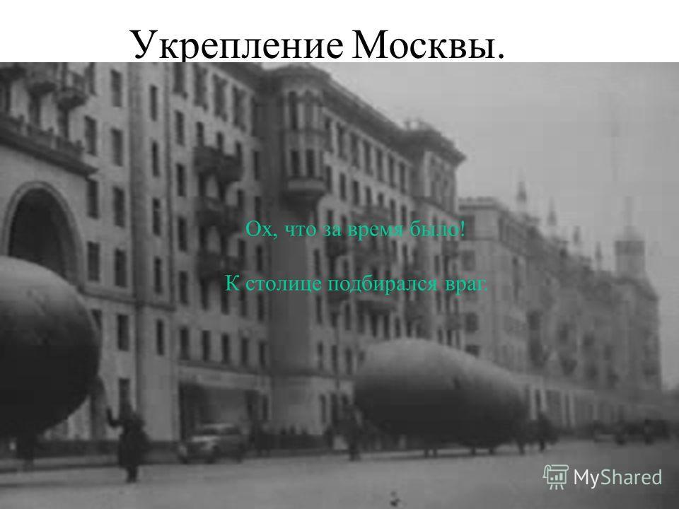 Укрепление Москвы. Ох, что за время было! К столице подбирался враг.