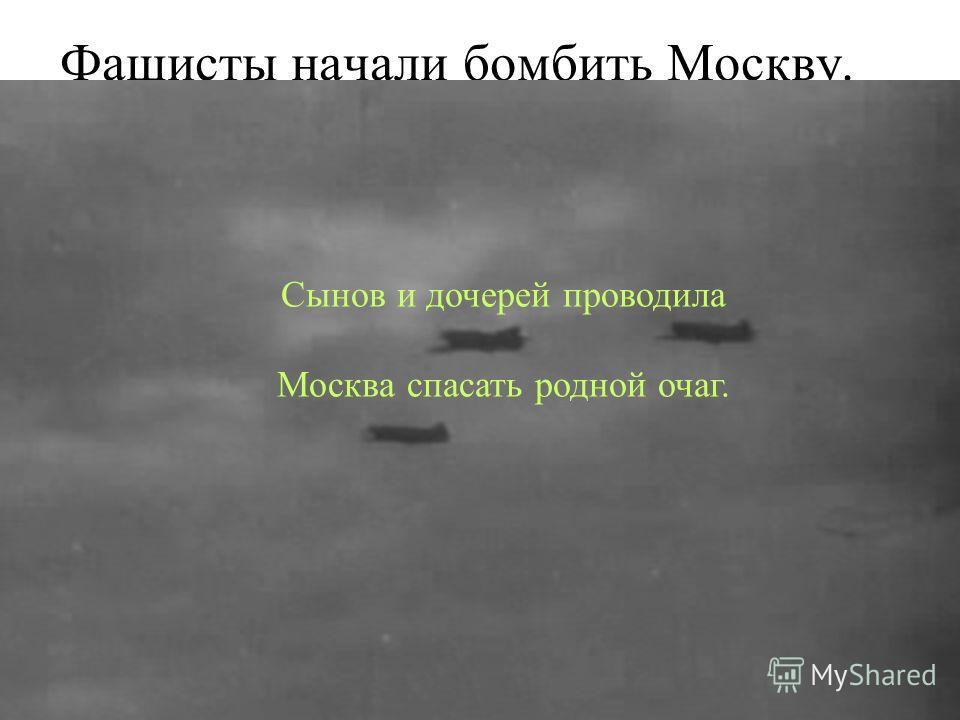 Фашисты начали бомбить Москву. Сынов и дочерей проводила Москва спасать родной очаг.