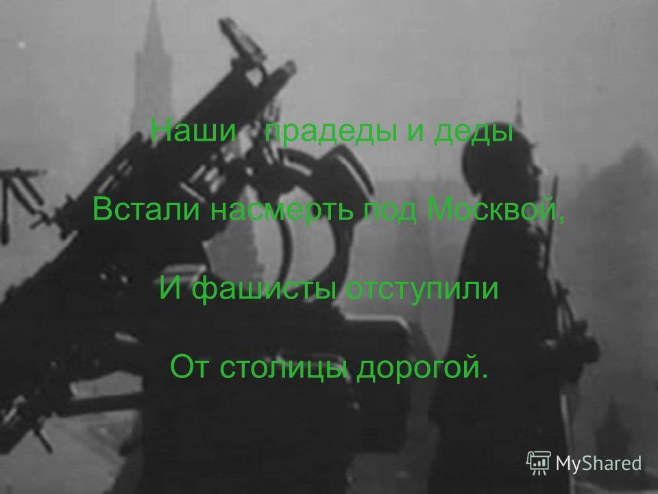 Наши прадеды и деды Встали насмерть под Москвой, И фашисты отступили От столицы дорогой.