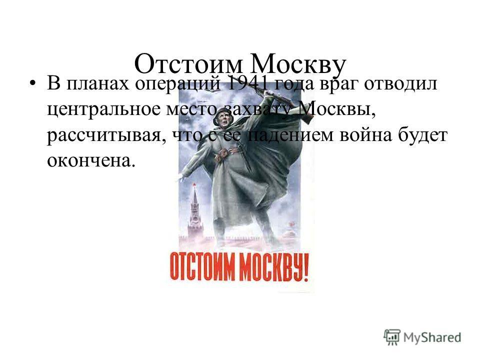 Отстоим Москву В планах операций 1941 года враг отводил центральное место захвату Москвы, рассчитывая, что с ее падением война будет окончена.