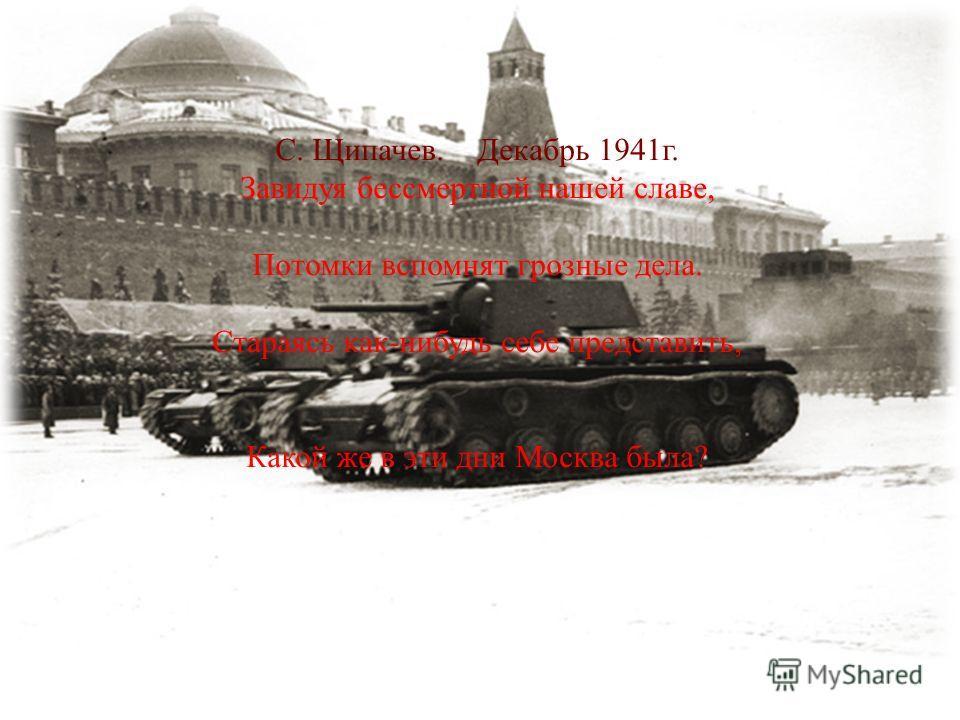 Битва за Москву. С. Щипачев. Декабрь 1941г. Завидуя бессмертной нашей славе, Потомки вспомнят грозные дела. Стараясь как-нибудь себе представить, Какой же в эти дни Москва была?
