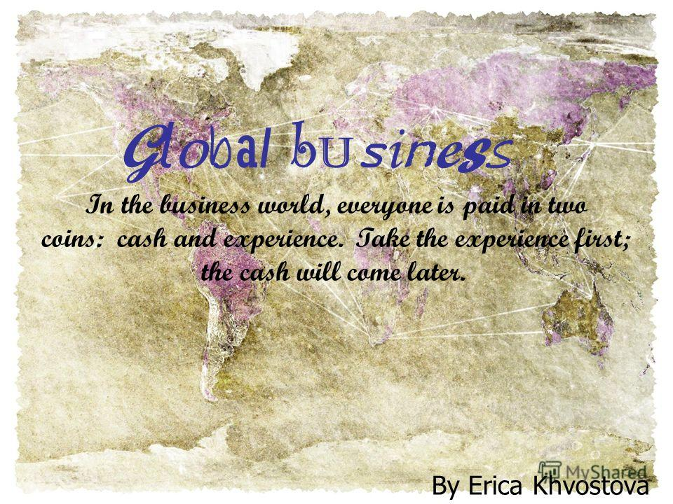Global businessGlobal business By Erica Khvostova In the business world, everyone is paid in two coins: cash and experience. Take the experience first; the cash will come later.