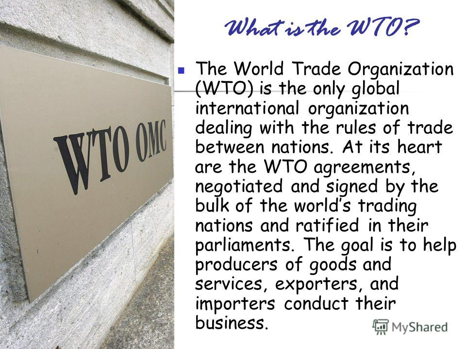 What is the WTO? The World Trade Organization (WTO) is the only global international organization dealing with the rules of trade between nations. At its heart are the WTO agreements, negotiated and signed by the bulk of the worlds trading nations an