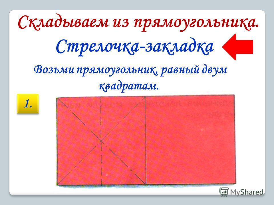 Складываем из прямоугольника. Стрелочка-закладка Возьми прямоугольник, равный двум квадратам. 1.