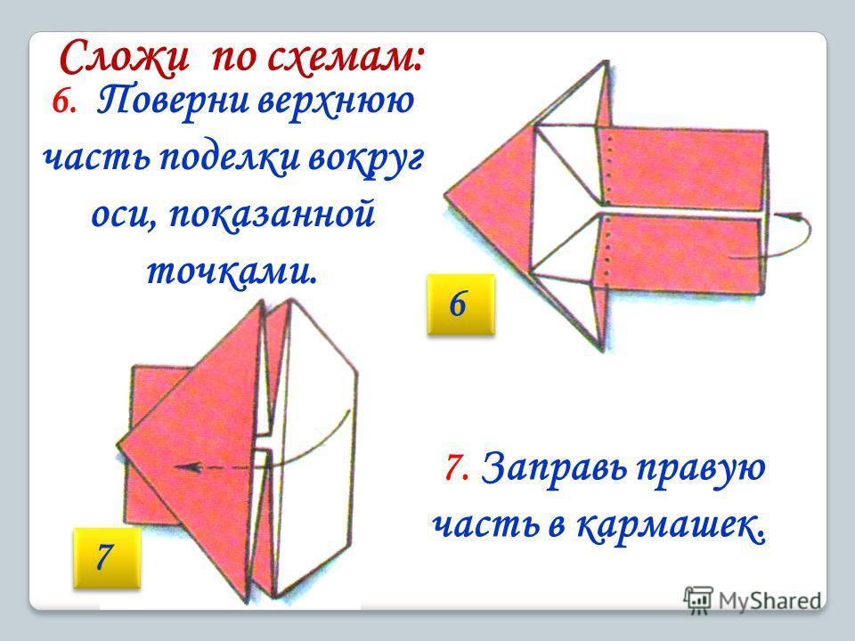 6. Поверни верхнюю часть поделки вокруг оси, показанной точками. 6 6 7 7 7. Заправь правую часть в кармашек.