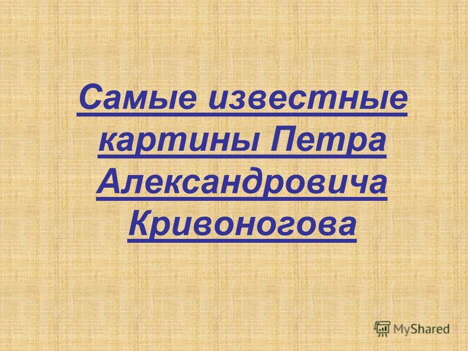 Самые известные картины Петра Александровича Кривоногова