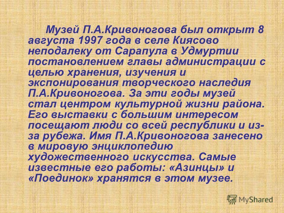 Музей П.А.Кривоногова был открыт 8 августа 1997 года в селе Киясово неподалеку от Сарапула в Удмуртии постановлением главы администрации с целью хранения, изучения и экспонирования творческого наследия П.А.Кривоногова. За эти годы музей стал центром