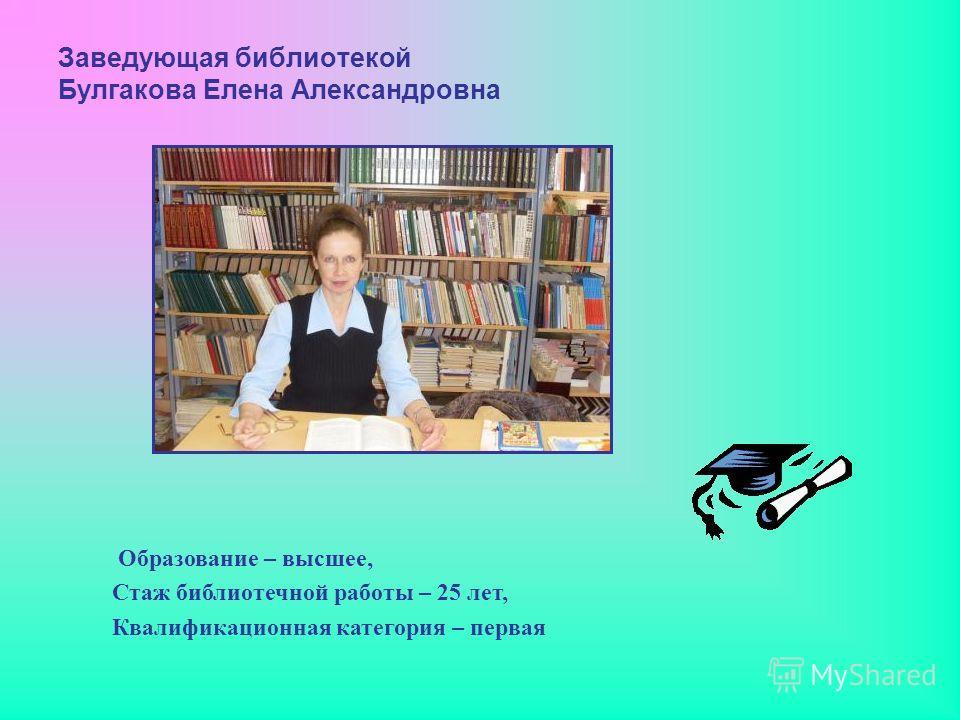 Заведующая библиотекой Булгакова Елена Александровна Образование – высшее, Стаж библиотечной работы – 25 лет, Квалификационная категория – первая