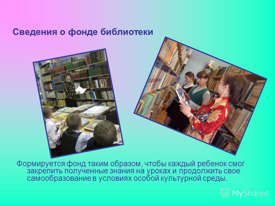Сведения о фонде библиотеки Формируется фонд таким образом, чтобы каждый ребенок смог закрепить полученные знания на уроках и продолжить свое самообразование в условиях особой культурной среды.