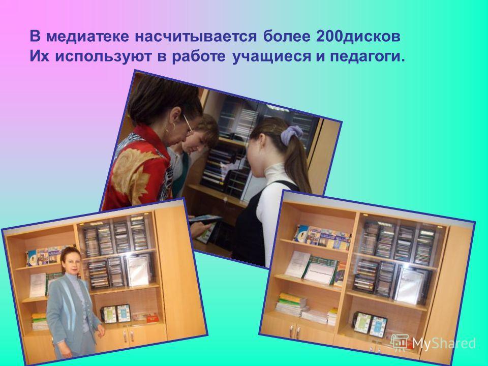 В медиатеке насчитывается более 200дисков Их используют в работе учащиеся и педагоги.