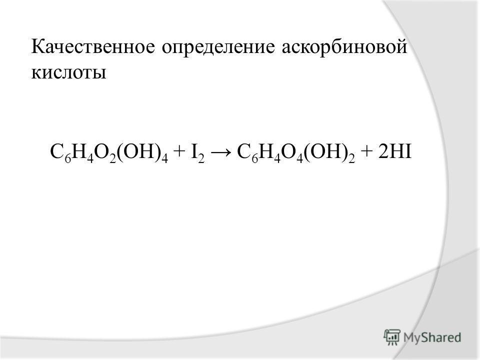 Качественное определение аскорбиновой кислоты С 6 Н 4 О 2 (ОН) 4 + I 2 C 6 H 4 O 4 (OH) 2 + 2HI
