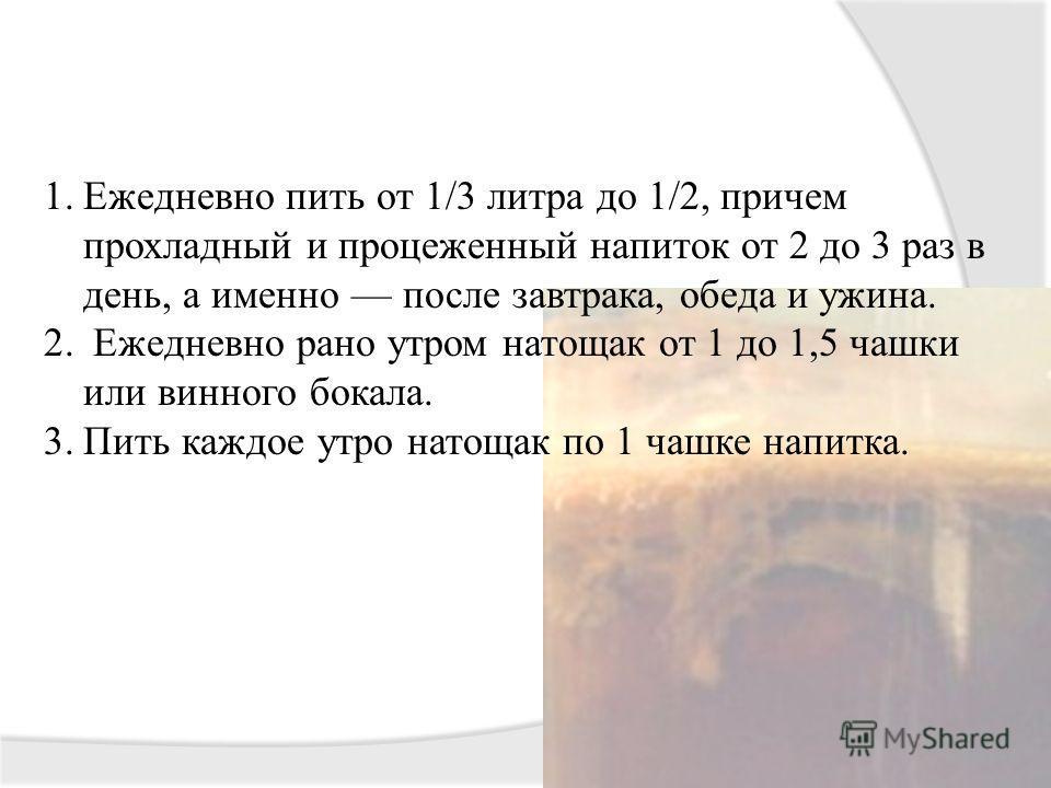 1.Ежедневно пить от 1/3 литра до 1/2, причем прохладный и процеженный напиток от 2 до 3 раз в день, а именно после завтрака, обеда и ужина. 2. Ежедневно рано утром натощак от 1 до 1,5 чашки или винного бокала. 3.Пить каждое утро натощак по 1 чашке на