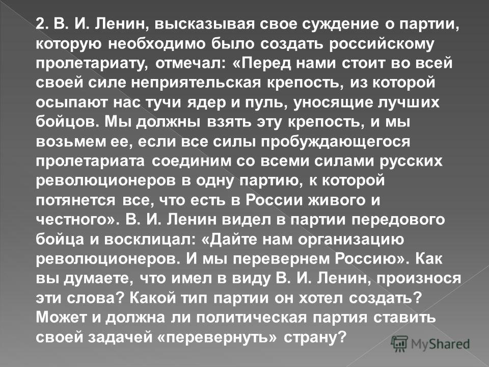 2. В. И. Ленин, высказывая свое суждение о партии, которую необходимо было создать российскому пролетариату, отмечал: «Перед нами стоит во всей своей силе неприятельская крепость, из которой осыпают нас тучи ядер и пуль, уносящие лучших бойцов. Мы до