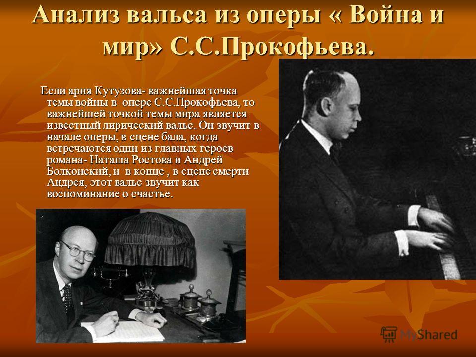Анализ вальса из оперы « Война и мир» С.С.Прокофьева. Если ария Кутузова- важнейшая точка темы войны в опере С.С.Прокофьева, то важнейшей точкой темы мира является известный лирический вальс. Он звучит в начале оперы, в сцене бала, когда встречаются